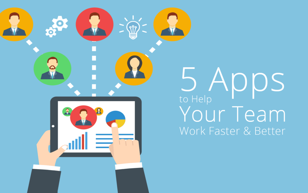 5 Apps to Help Your Team Work Faster & Better